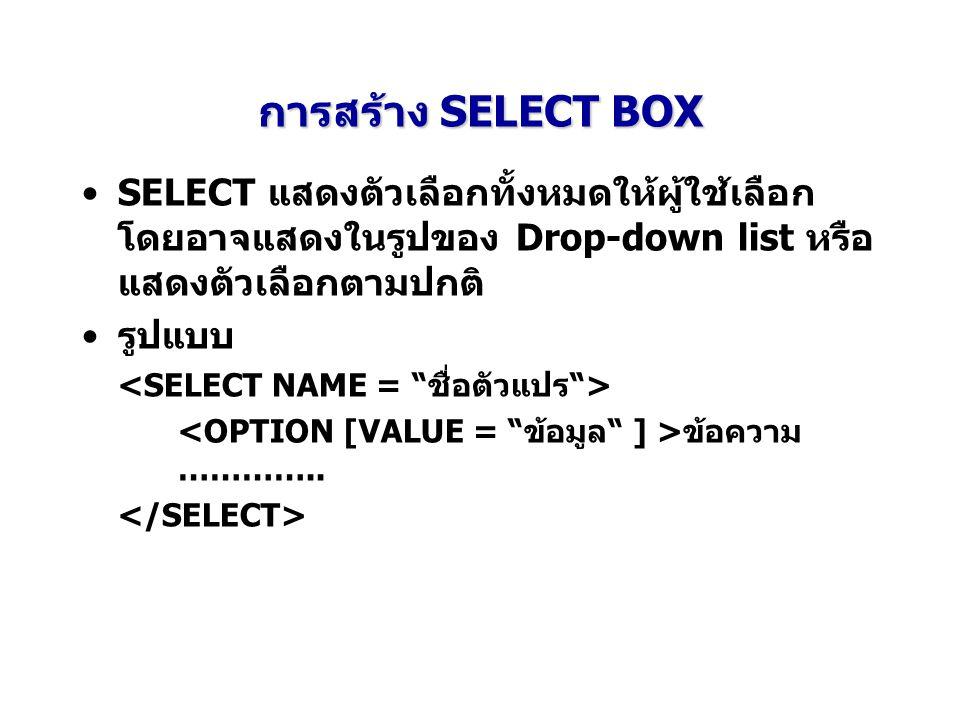 การสร้าง SELECT BOX SELECT แสดงตัวเลือกทั้งหมดให้ผู้ใช้เลือก โดยอาจแสดงในรูปของ Drop-down list หรือ แสดงตัวเลือกตามปกติ รูปแบบ ข้อความ …………..