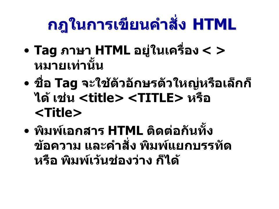 กฎในการเขียนคำสั่ง HTML Tag ภาษา HTML อยู่ในเครื่อง หมายเท่านั้น ชื่อ Tag จะใช้ตัวอักษรตัวใหญ่หรือเล็กก็ ได้ เช่น หรือ พิมพ์เอกสาร HTML ติดต่อกันทั้ง