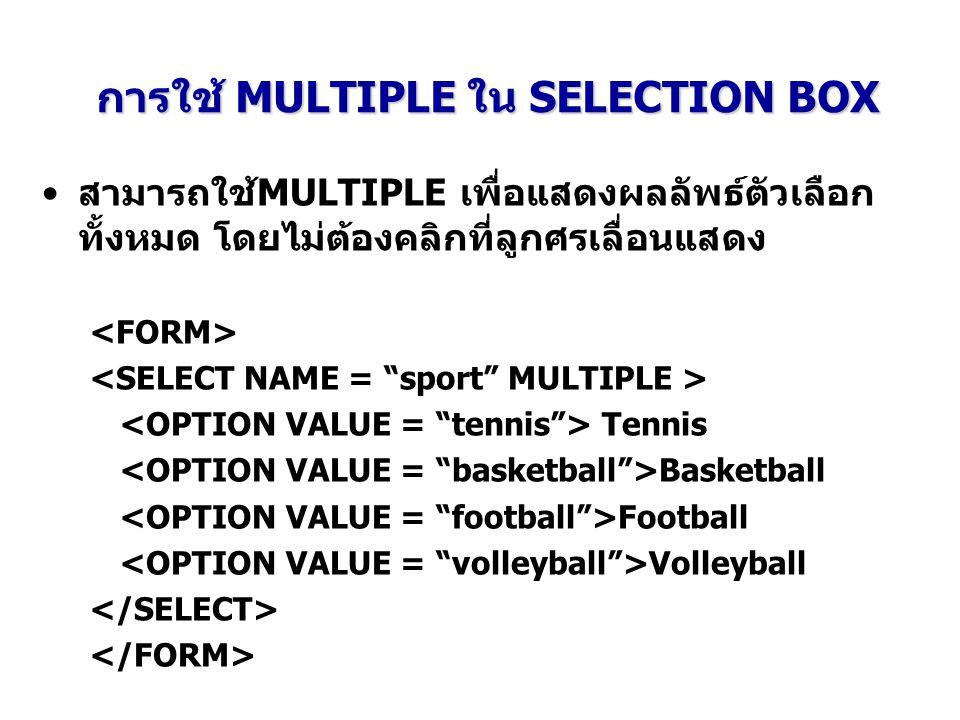 การใช้ MULTIPLE ใน SELECTION BOX สามารถใช้MULTIPLE เพื่อแสดงผลลัพธ์ตัวเลือก ทั้งหมด โดยไม่ต้องคลิกที่ลูกศรเลื่อนแสดง Tennis Basketball Football Volley