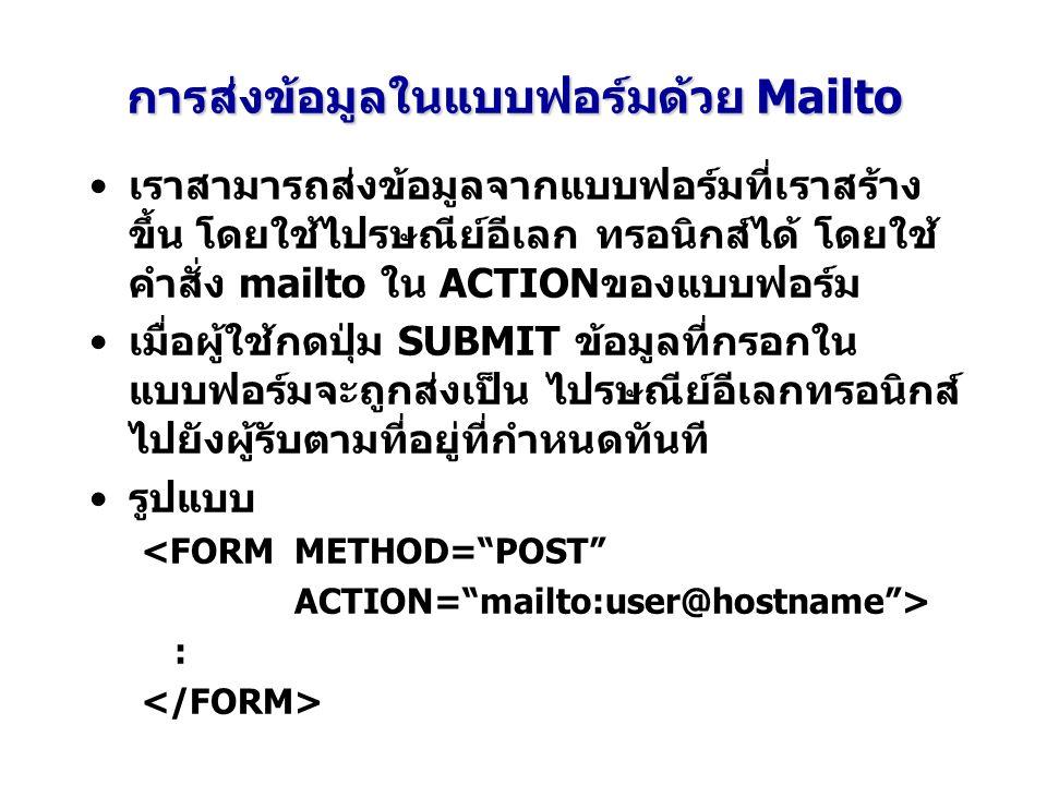 การส่งข้อมูลในแบบฟอร์มด้วย Mailto เราสามารถส่งข้อมูลจากแบบฟอร์มที่เราสร้าง ขึ้น โดยใช้ไปรษณีย์อีเลก ทรอนิกส์ได้ โดยใช้ คำสั่ง mailto ใน ACTIONของแบบฟอ