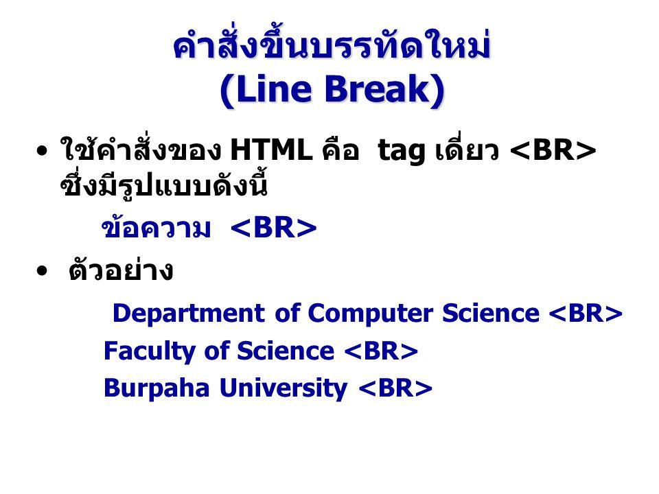 คำสั่งขึ้นบรรทัดใหม่ (Line Break) ใช้คำสั่งของ HTML คือ tag เดี่ยว ซึ่งมีรูปแบบดังนี้ ข้อความ ตัวอย่าง Department of Computer Science Faculty of Science Burpaha University