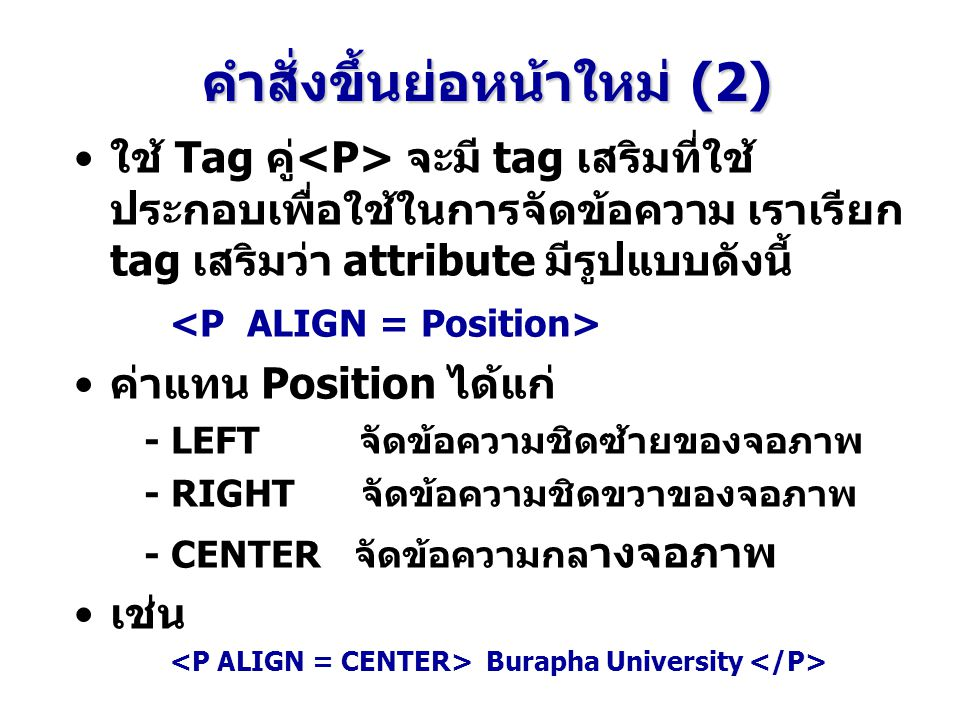 คำสั่งขึ้นย่อหน้าใหม่ (2) ใช้ Tag คู่ จะมี tag เสริมที่ใช้ ประกอบเพื่อใช้ในการจัดข้อความ เราเรียก tag เสริมว่า attribute มีรูปแบบดังนี้ ค่าแทน Position ได้แก่ - LEFT จัดข้อความชิดซ้ายของจอภาพ - RIGHT จัดข้อความชิดขวาของจอภาพ - CENTER จัดข้อความกล างจอภาพ เช่น Burapha University