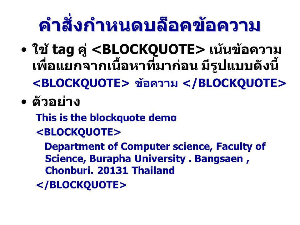 คำสั่งกำหนดบล็อคข้อความ ใช้ tag คู่ เน้นข้อความ เพื่อแยกจากเนื้อหาที่มาก่อน มีรูปแบบดังนี้ ข้อความ ตัวอย่าง This is the blockquote demo Department of Computer science, Faculty of Science, Burapha University.