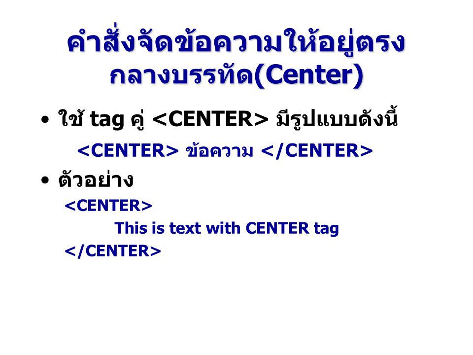 คำสั่งจัดข้อความให้อยู่ตรง กลางบรรทัด(Center) ใช้ tag คู่ มีรูปแบบดังนี้ ข้อความ ตัวอย่าง This is text with CENTER tag