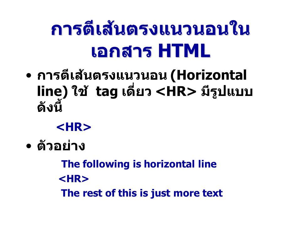 การตีเส้นตรงแนวนอนใน เอกสาร HTML การตีเส้นตรงแนวนอน (Horizontal line) ใช้ tag เดี่ยว มีรูปแบบ ดังนี้ ตัวอย่าง The following is horizontal line The rest of this is just more text