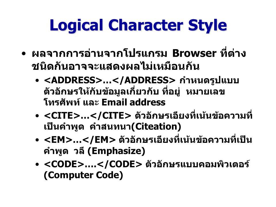 Logical Character Style ผลจากการอ่านจากโปรแกรม Browser ที่ต่าง ชนิดกันอาจจะแสดงผลไม่เหมือนกัน … กำหนดรูปแบบ ตัวอักษรให้กับข้อมูลเกี่ยวกับ ที่อยู่ หมายเลข โทรศัพท์ และ Email address … ตัวอักษรเอียงที่เน้นข้อความที่ เป็นคำพูด คำสนทนา(Citeation) … ตัวอักษรเอียงที่เน้นข้อความที่เป็น คำพูด วลี (Emphasize) ….