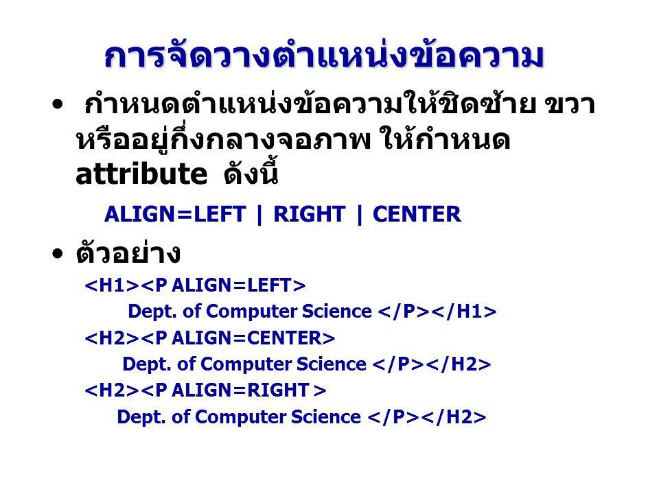 การจัดวางตำแหน่งข้อความ กำหนดตำแหน่งข้อความให้ชิดซ้าย ขวา หรืออยู่กึ่งกลางจอภาพ ให้กำหนด attribute ดังนี้ ALIGN=LEFT | RIGHT | CENTER ตัวอย่าง Dept.