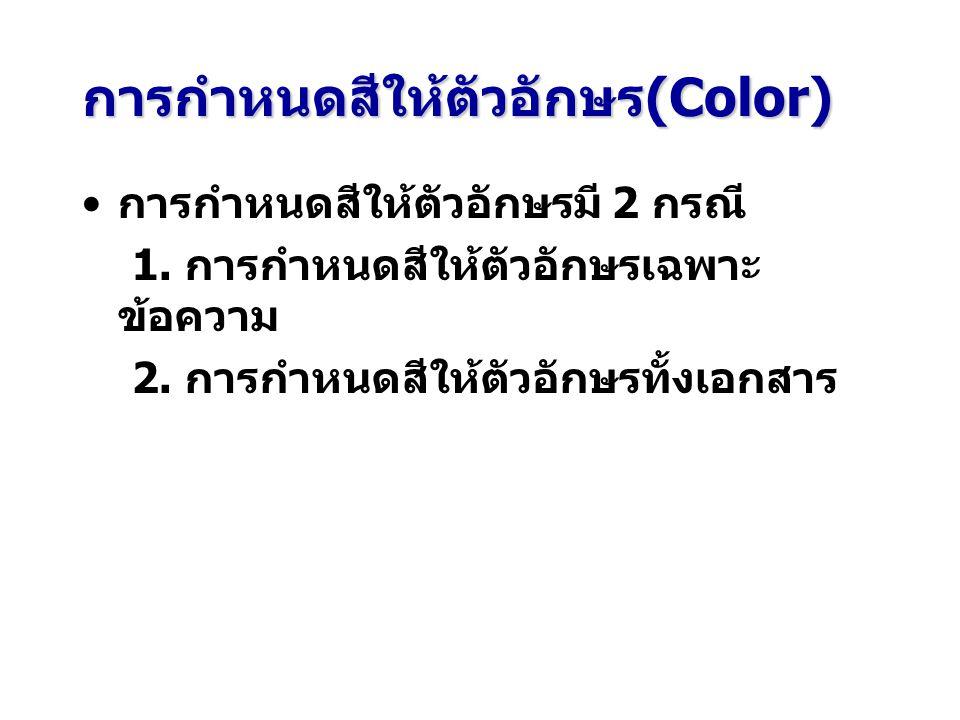 การกำหนดสีให้ตัวอักษร(Color) การกำหนดสีให้ตัวอักษรมี 2 กรณี 1. การกำหนดสีให้ตัวอักษรเฉพาะ ข้อความ 2. การกำหนดสีให้ตัวอักษรทั้งเอกสาร