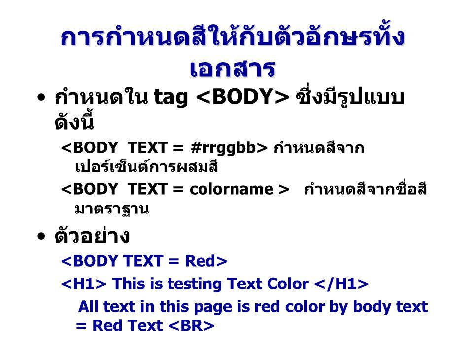 การกำหนดสีให้กับตัวอักษรทั้ง เอกสาร กำหนดใน tag ซี่งมีรูปแบบ ดังนี้ กำหนดสีจาก เปอร์เซ็นต์การผสมสี กำหนดสีจากชื่อสี มาตราฐาน ตัวอย่าง This is testing Text Color All text in this page is red color by body text = Red Text