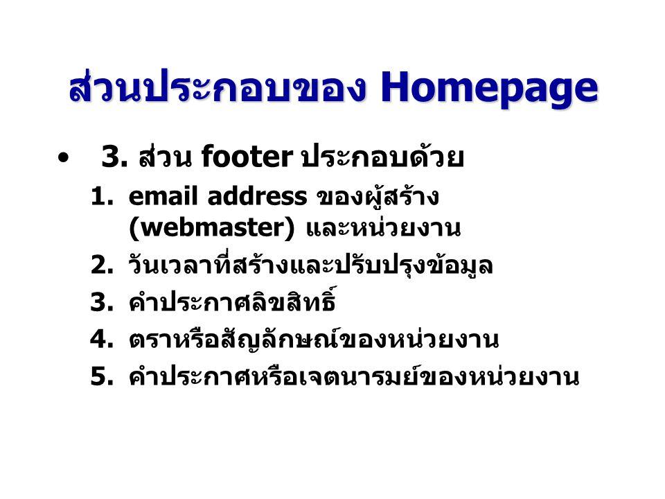 ส่วนประกอบของHomepage ส่วนประกอบของ Homepage 3. ส่วน footer ประกอบด้วย 1.email address ของผู้สร้าง (webmaster) และหน่วยงาน 2.วันเวลาที่สร้างและปรับปรุ