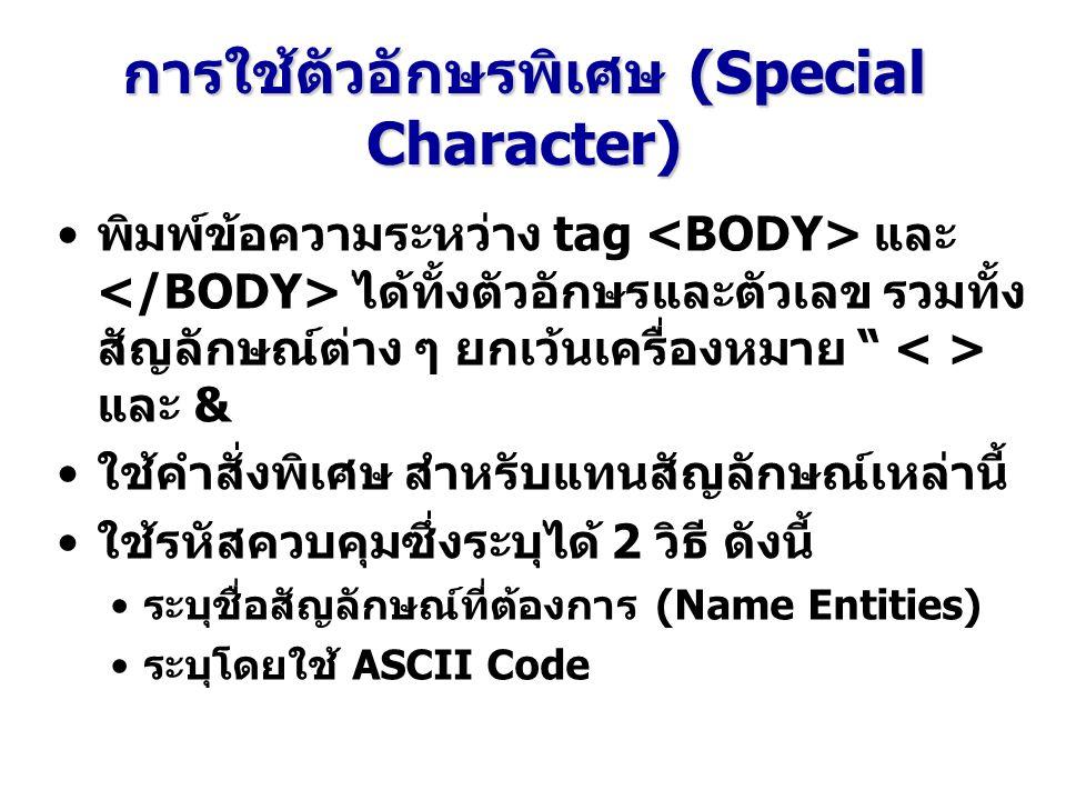 การใช้ตัวอักษรพิเศษ (Special Character) พิมพ์ข้อความระหว่าง tag และ ได้ทั้งตัวอักษรและตัวเลข รวมทั้ง สัญลักษณ์ต่าง ๆ ยกเว้นเครื่องหมาย และ & ใช้คำสั่งพิเศษ สำหรับแทนสัญลักษณ์เหล่านี้ ใช้รหัสควบคุมซึ่งระบุได้ 2 วิธี ดังนี้ ระบุชื่อสัญลักษณ์ที่ต้องการ (Name Entities) ระบุโดยใช้ ASCII Code
