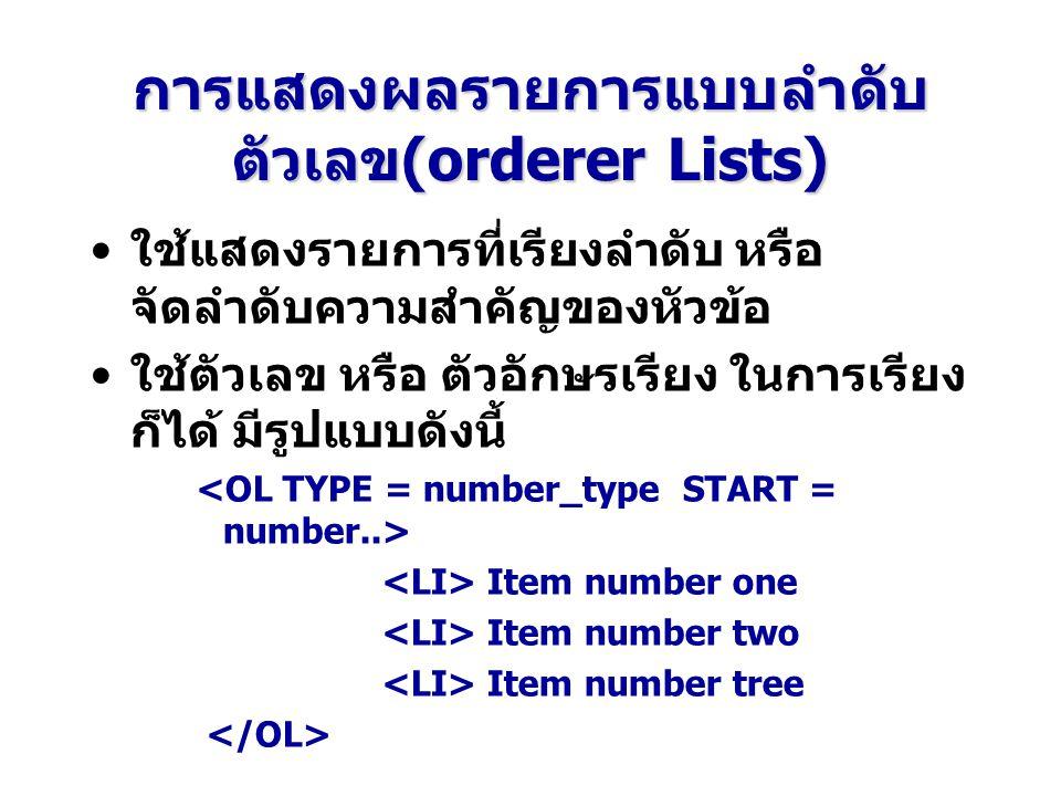 การแสดงผลรายการแบบลำดับ ตัวเลข(orderer Lists) ใช้แสดงรายการที่เรียงลำดับ หรือ จัดลำดับความสำคัญของหัวข้อ ใช้ตัวเลข หรือ ตัวอักษรเรียง ในการเรียง ก็ได้