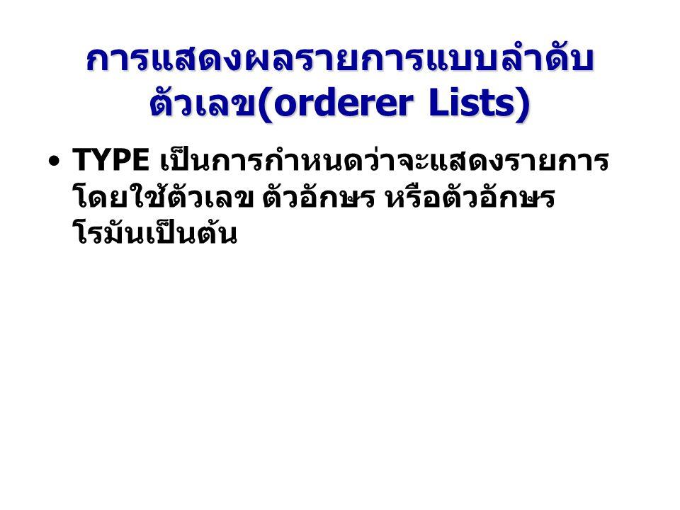 การแสดงผลรายการแบบลำดับ ตัวเลข(orderer Lists) TYPE เป็นการกำหนดว่าจะแสดงรายการ โดยใช้ตัวเลข ตัวอักษร หรือตัวอักษร โรมันเป็นต้น