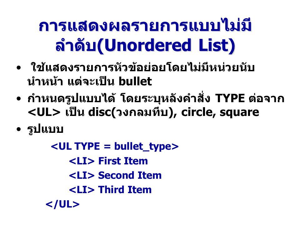 การแสดงผลรายการแบบไม่มี ลำดับ(Unordered List) ใช้แสดงรายการหัวข้อย่อยโดยไม่มีหน่วยนับ นำหน้า แต่จะเป็น bullet กำหนดรูปแบบได้ โดยระบุหลังคำสั่ง TYPE ต่