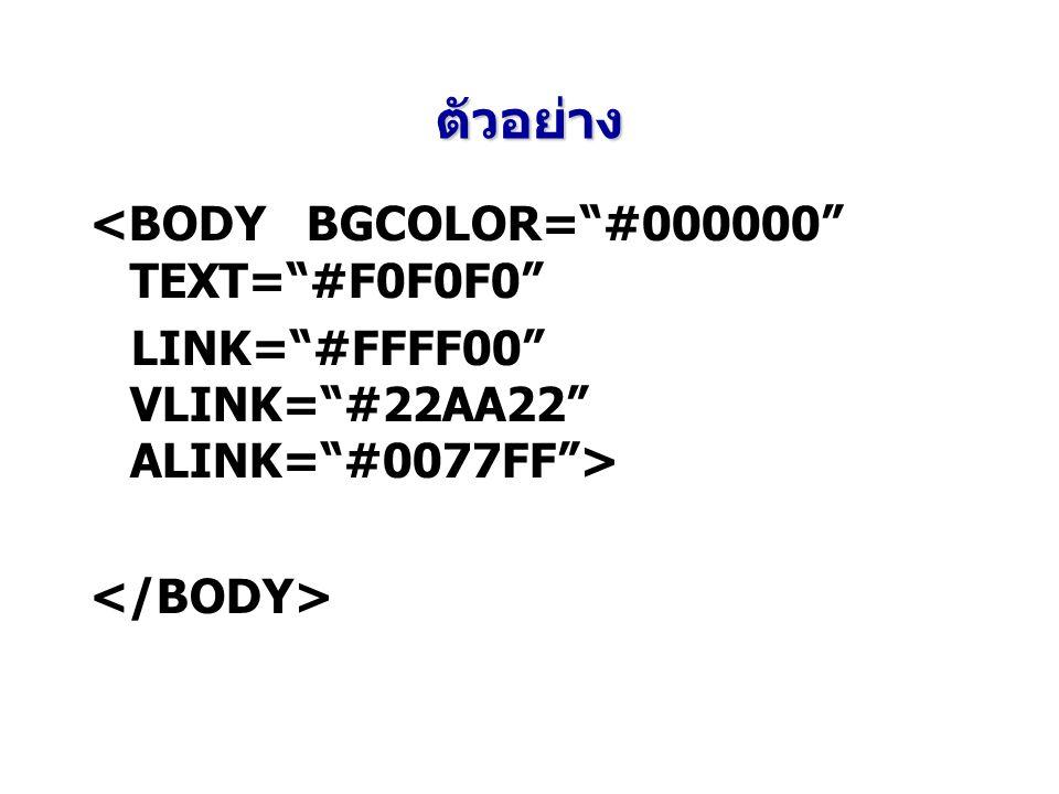ตัวอย่าง <BODY BGCOLOR= #000000 TEXT= #F0F0F0 LINK= #FFFF00 VLINK= #22AA22 ALINK= #0077FF >