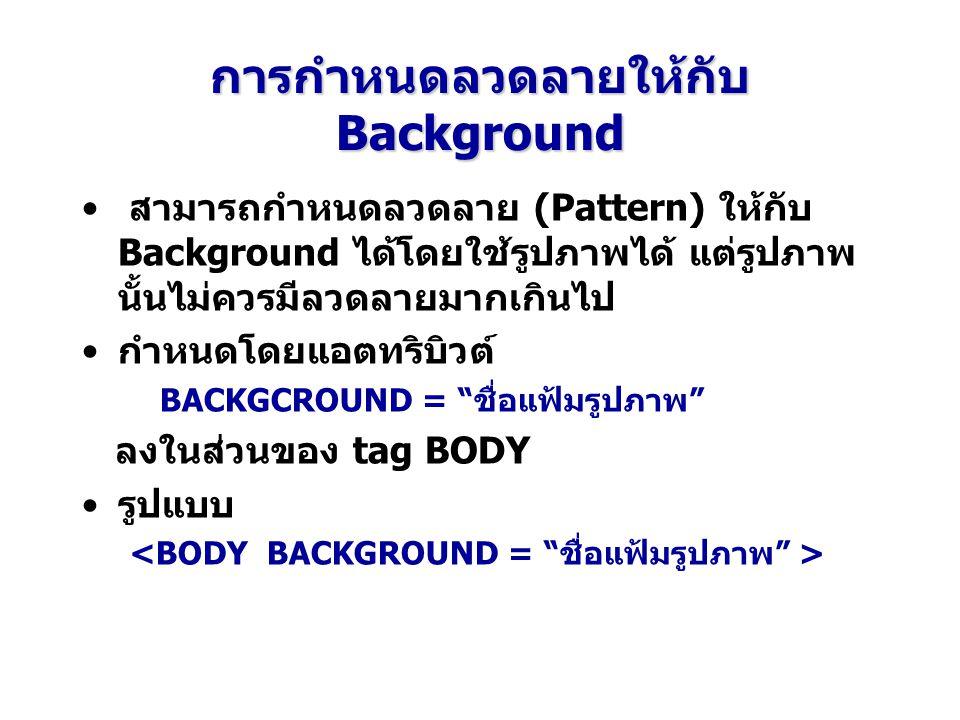 การกำหนดลวดลายให้กับ Background สามารถกำหนดลวดลาย (Pattern) ให้กับ Background ได้โดยใช้รูปภาพได้ แต่รูปภาพ นั้นไม่ควรมีลวดลายมากเกินไป กำหนดโดยแอตทริบิวต์ BACKGCROUND = ชื่อแฟ้มรูปภาพ ลงในส่วนของ tag BODY รูปแบบ