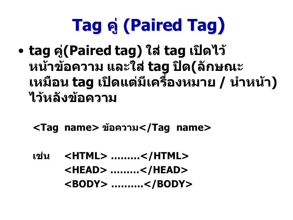 Tag คู่ (Paired Tag ) tag คู่(Paired tag) ใส่ tag เปิดไว้ หน้าข้อความ และใส่ tag ปิด(ลักษณะ เหมือน tag เปิดแต่มีเครื่องหมาย / นำหน้า) ไว้หลังข้อความ ข
