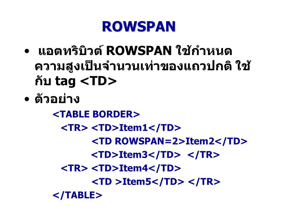 ROWSPAN แอตทริบิวต์ ROWSPAN ใช้กำหนด ความสูงเป็นจำนวนเท่าของแถวปกติ ใช้ กับ tag ตัวอย่าง Item1 Item2 Item3 Item4 Item5