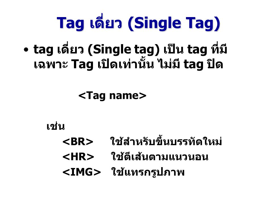 tag เดี่ยว (Single tag) เป็น tag ที่มี เฉพาะ Tag เปิดเท่านั้น ไม่มี tag ปิด เช่น ใช้สำหรับขึ้นบรรทัดใหม่ ใช้ตีเส้นตามแนวนอน ใช้แทรกรูปภาพ Tag เดี่ยว (