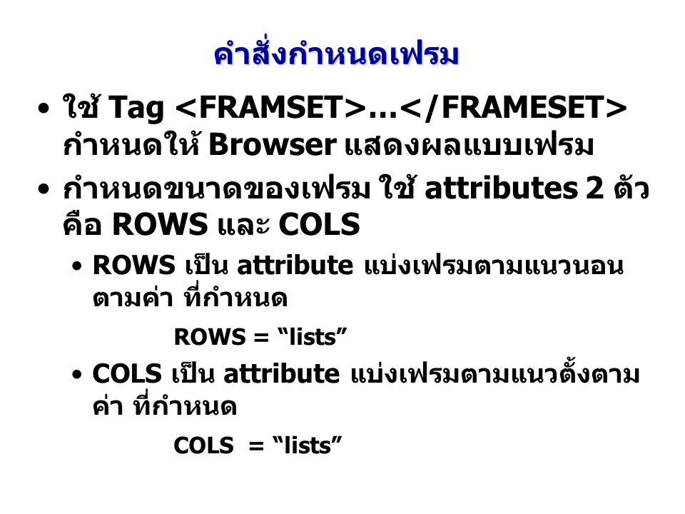 คำสั่งกำหนดเฟรม ใช้ Tag … กำหนดให้ Browser แสดงผลแบบเฟรม กำหนดขนาดของเฟรม ใช้ attributes 2 ตัว คือ ROWS และ COLS ROWS เป็น attribute แบ่งเฟรมตามแนวนอน ตามค่า ที่กำหนด ROWS = lists COLS เป็น attribute แบ่งเฟรมตามแนวตั้งตาม ค่า ที่กำหนด COLS = lists