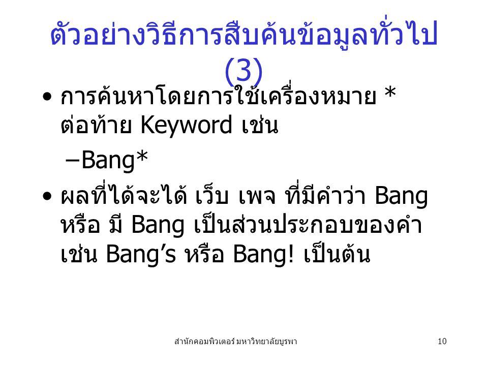 สำนักคอมพิวเตอร์ มหาวิทยาลัยบูรพา10 ตัวอย่างวิธีการสืบค้นข้อมูลทั่วไป (3) การค้นหาโดยการใช้เครื่องหมาย * ต่อท้าย Keyword เช่น –Bang* ผลที่ได้จะได้ เว็บ เพจ ที่มีคำว่า Bang หรือ มี Bang เป็นส่วนประกอบของคำ เช่น Bang's หรือ Bang.