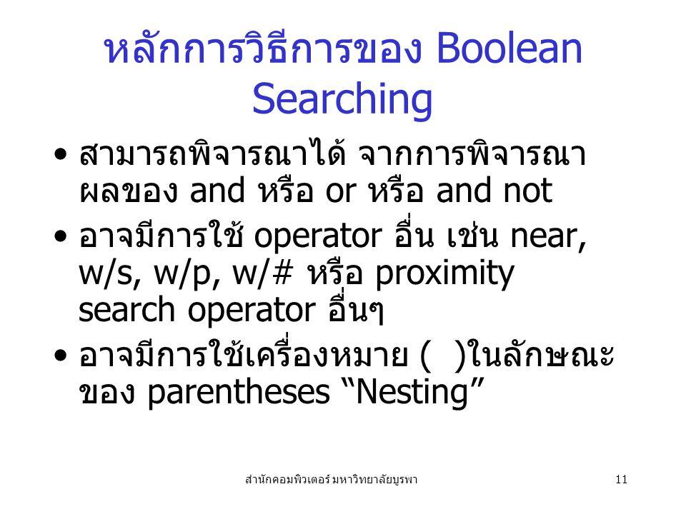 สำนักคอมพิวเตอร์ มหาวิทยาลัยบูรพา11 หลักการวิธีการของ Boolean Searching สามารถพิจารณาได้ จากการพิจารณา ผลของ and หรือ or หรือ and not อาจมีการใช้ operator อื่น เช่น near, w/s, w/p, w/# หรือ proximity search operator อื่นๆ อาจมีการใช้เครื่องหมาย ( )ในลักษณะ ของ parentheses Nesting
