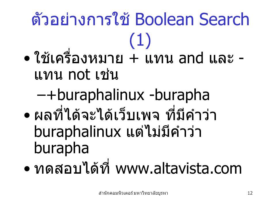 สำนักคอมพิวเตอร์ มหาวิทยาลัยบูรพา12 ตัวอย่างการใช้ Boolean Search (1) ใช้เครื่องหมาย + แทน and และ - แทน not เช่น –+buraphalinux -burapha ผลที่ได้จะได้เว็บเพจ ที่มีคำว่า buraphalinux แต่ไม่มีคำว่า burapha ทดสอบได้ที่ www.altavista.com
