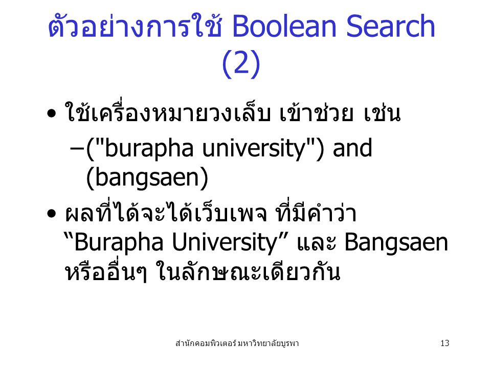 สำนักคอมพิวเตอร์ มหาวิทยาลัยบูรพา13 ตัวอย่างการใช้ Boolean Search (2) ใช้เครื่องหมายวงเล็บ เข้าช่วย เช่น –( burapha university ) and (bangsaen) ผลที่ได้จะได้เว็บเพจ ที่มีคำว่า Burapha University และ Bangsaen หรืออื่นๆ ในลักษณะเดียวกัน