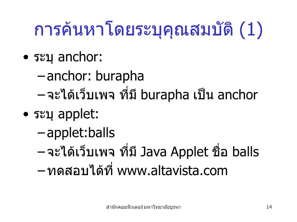 สำนักคอมพิวเตอร์ มหาวิทยาลัยบูรพา14 การค้นหาโดยระบุคุณสมบัติ (1) ระบุ anchor: –anchor: burapha –จะได้เว็บเพจ ที่มี burapha เป็น anchor ระบุ applet: –applet:balls –จะได้เว็บเพจ ที่มี Java Applet ชื่อ balls –ทดสอบได้ที่ www.altavista.com