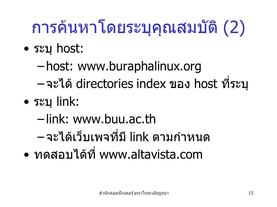 สำนักคอมพิวเตอร์ มหาวิทยาลัยบูรพา15 การค้นหาโดยระบุคุณสมบัติ (2) ระบุ host: –host: www.buraphalinux.org –จะได้ directories index ของ host ที่ระบุ ระบุ link: –link: www.buu.ac.th –จะได้เว็บเพจที่มี link ตามกำหนด ทดสอบได้ที่ www.altavista.com