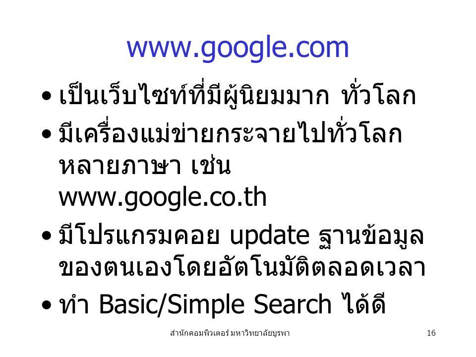 สำนักคอมพิวเตอร์ มหาวิทยาลัยบูรพา16 www.google.com เป็นเว็บไซท์ที่มีผู้นิยมมาก ทั่วโลก มีเครื่องแม่ข่ายกระจายไปทั่วโลก หลายภาษา เช่น www.google.co.th มีโปรแกรมคอย update ฐานข้อมูล ของตนเองโดยอัตโนมัติตลอดเวลา ทำ Basic/Simple Search ได้ดี