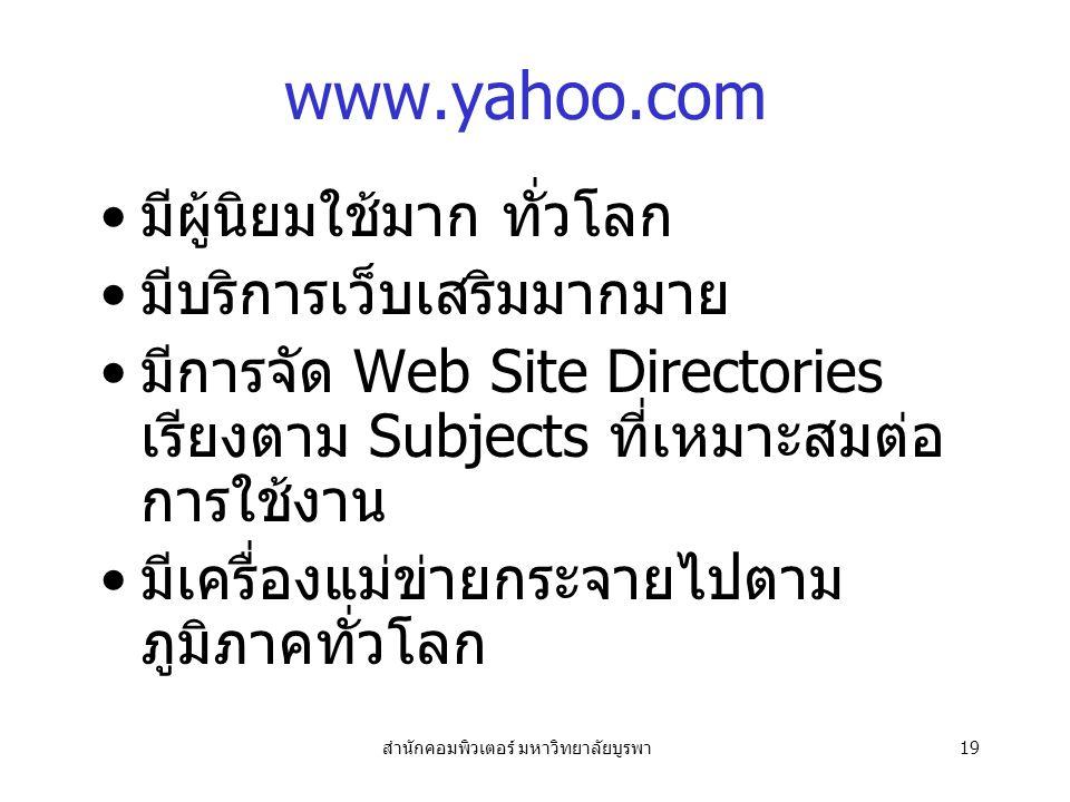 สำนักคอมพิวเตอร์ มหาวิทยาลัยบูรพา19 www.yahoo.com มีผู้นิยมใช้มาก ทั่วโลก มีบริการเว็บเสริมมากมาย มีการจัด Web Site Directories เรียงตาม Subjects ที่เหมาะสมต่อ การใช้งาน มีเครื่องแม่ข่ายกระจายไปตาม ภูมิภาคทั่วโลก