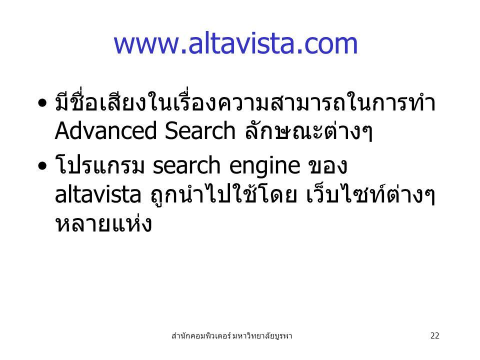 สำนักคอมพิวเตอร์ มหาวิทยาลัยบูรพา22 www.altavista.com มีชื่อเสียงในเรื่องความสามารถในการทำ Advanced Search ลักษณะต่างๆ โปรแกรม search engine ของ altavista ถูกนำไปใช้โดย เว็บไซท์ต่างๆ หลายแห่ง