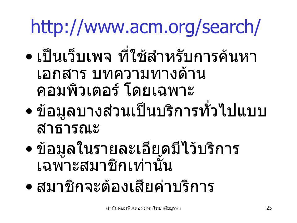 สำนักคอมพิวเตอร์ มหาวิทยาลัยบูรพา25 http://www.acm.org/search/ เป็นเว็บเพจ ที่ใช้สำหรับการค้นหา เอกสาร บทความทางด้าน คอมพิวเตอร์ โดยเฉพาะ ข้อมูลบางส่วนเป็นบริการทั่วไปแบบ สาธารณะ ข้อมูลในรายละเอียดมีไว้บริการ เฉพาะสมาชิกเท่านั้น สมาชิกจะต้องเสียค่าบริการ