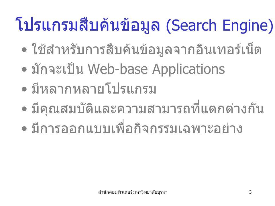 สำนักคอมพิวเตอร์ มหาวิทยาลัยบูรพา3 โปรแกรมสืบค้นข้อมูล (Search Engine) ใช้สำหรับการสืบค้นข้อมูลจากอินเทอร์เน็ต มักจะเป็น Web-base Applications มีหลากหลายโปรแกรม มีคุณสมบัติและความสามารถที่แตกต่างกัน มีการออกแบบเพื่อกิจกรรมเฉพาะอย่าง
