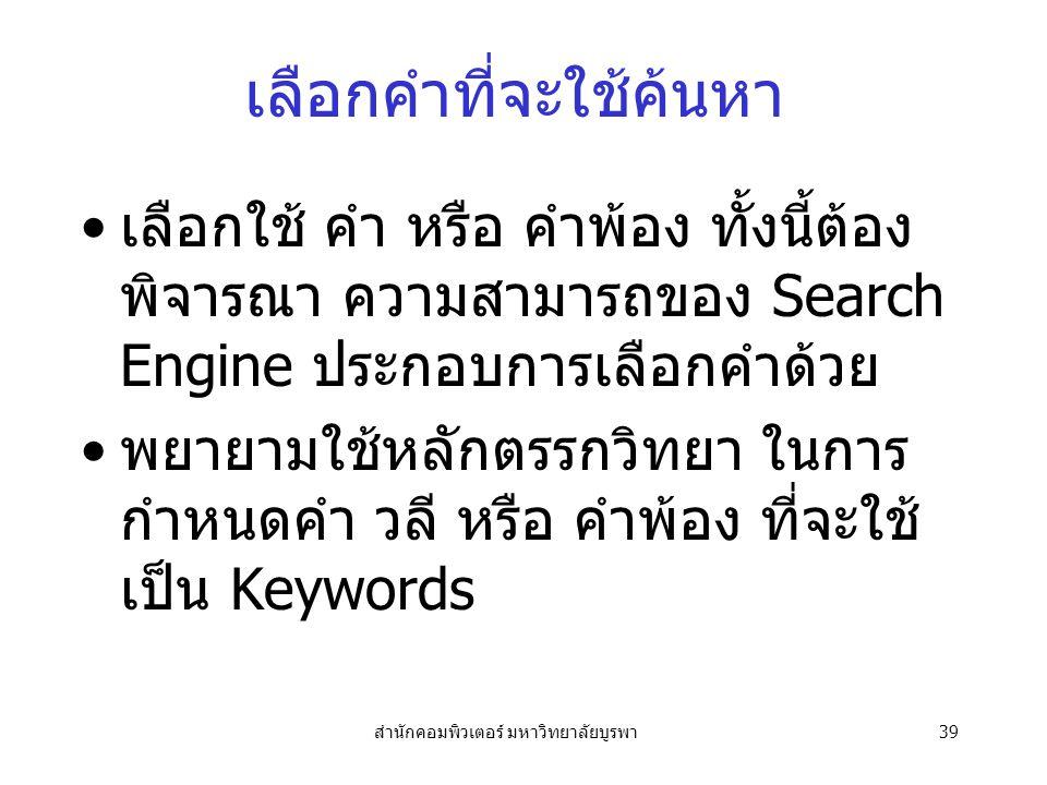 สำนักคอมพิวเตอร์ มหาวิทยาลัยบูรพา39 เลือกคำที่จะใช้ค้นหา เลือกใช้ คำ หรือ คำพ้อง ทั้งนี้ต้อง พิจารณา ความสามารถของ Search Engine ประกอบการเลือกคำด้วย พยายามใช้หลักตรรกวิทยา ในการ กำหนดคำ วลี หรือ คำพ้อง ที่จะใช้ เป็น Keywords