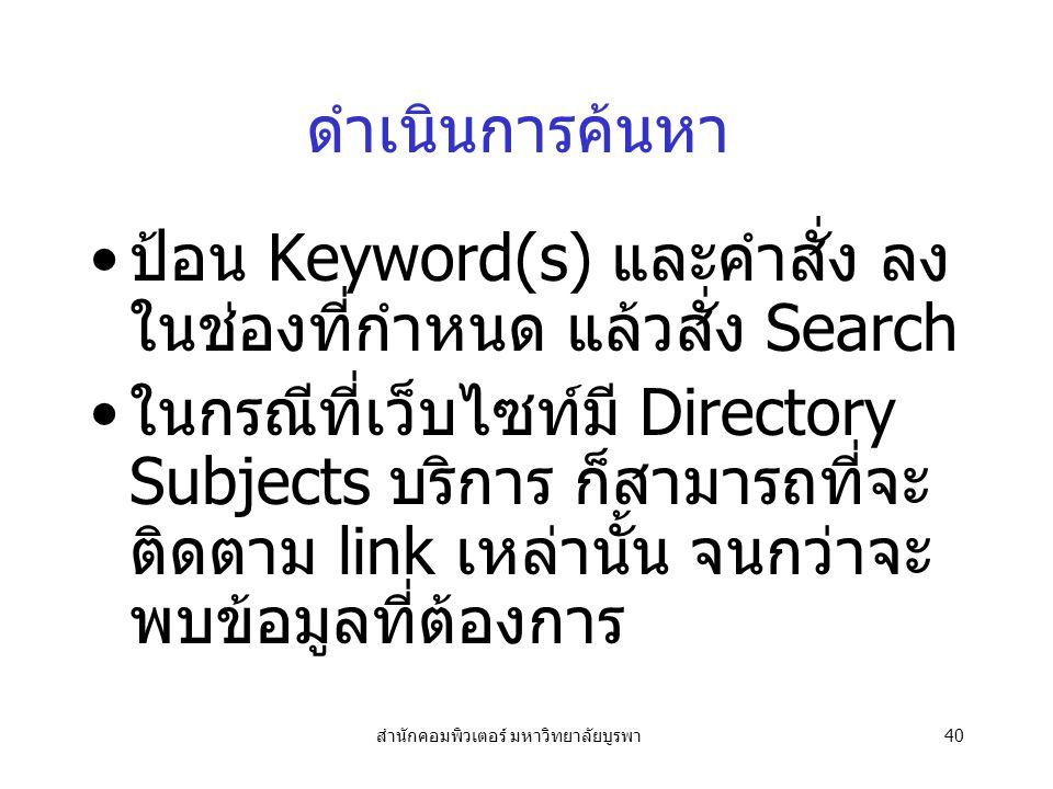 สำนักคอมพิวเตอร์ มหาวิทยาลัยบูรพา40 ดำเนินการค้นหา ป้อน Keyword(s) และคำสั่ง ลง ในช่องที่กำหนด แล้วสั่ง Search ในกรณีที่เว็บไซท์มี Directory Subjects บริการ ก็สามารถที่จะ ติดตาม link เหล่านั้น จนกว่าจะ พบข้อมูลที่ต้องการ