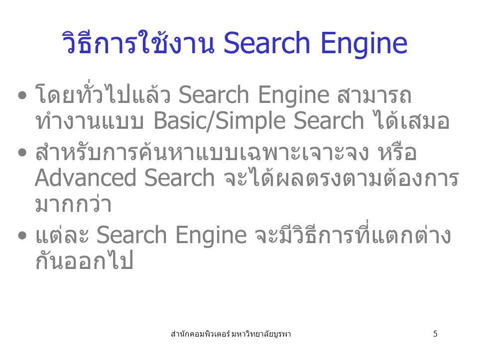 สำนักคอมพิวเตอร์ มหาวิทยาลัยบูรพา5 วิธีการใช้งาน Search Engine โดยทั่วไปแล้ว Search Engine สามารถ ทำงานแบบ Basic/Simple Search ได้เสมอ สำหรับการค้นหาแบบเฉพาะเจาะจง หรือ Advanced Search จะได้ผลตรงตามต้องการ มากกว่า แต่ละ Search Engine จะมีวิธีการที่แตกต่าง กันออกไป
