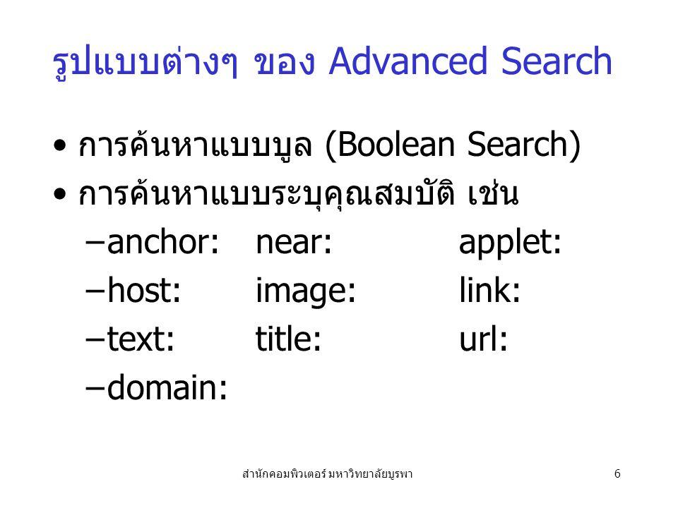 สำนักคอมพิวเตอร์ มหาวิทยาลัยบูรพา6 รูปแบบต่างๆ ของ Advanced Search การค้นหาแบบบูล (Boolean Search) การค้นหาแบบระบุคุณสมบัติ เช่น –anchor:near:applet: –host:image:link: –text:title:url: –domain: