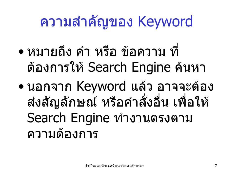 สำนักคอมพิวเตอร์ มหาวิทยาลัยบูรพา7 ความสำคัญของ Keyword หมายถึง คำ หรือ ข้อความ ที่ ต้องการให้ Search Engine ค้นหา นอกจาก Keyword แล้ว อาจจะต้อง ส่งสัญลักษณ์ หรือคำสั่งอื่น เพื่อให้ Search Engine ทำงานตรงตาม ความต้องการ