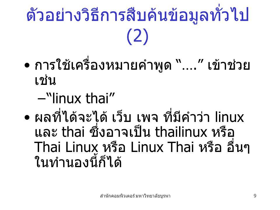 สำนักคอมพิวเตอร์ มหาวิทยาลัยบูรพา9 ตัวอย่างวิธีการสืบค้นข้อมูลทั่วไป (2) การใช้เครื่องหมายคำพูด …. เข้าช่วย เช่น – linux thai ผลที่ได้จะได้ เว็บ เพจ ที่มีคำว่า linux และ thai ซึ่งอาจเป็น thailinux หรือ Thai Linux หรือ Linux Thai หรือ อื่นๆ ในทำนองนี้ก็ได้