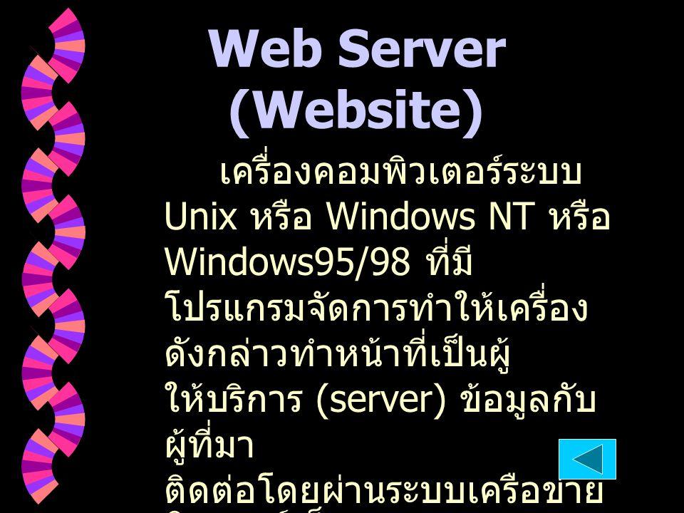 Web Server (Website) เครื่องคอมพิวเตอร์ระบบ Unix หรือ Windows NT หรือ Windows95/98 ที่มี โปรแกรมจัดการทำให้เครื่อง ดังกล่าวทำหน้าที่เป็นผู้ ให้บริการ
