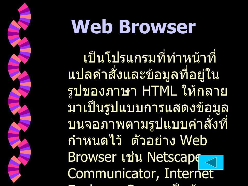 Web Browser เป็นโปรแกรมที่ทำหน้าที่ แปลคำสั่งและข้อมูลที่อยู่ใน รูปของภาษา HTML ให้กลาย มาเป็นรูปแบบการแสดงข้อมูล บนจอภาพตามรูปแบบคำสั่งที่ กำหนดไว้ ต