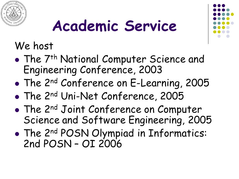 Academic Service We host The 7 th National Computer Science and Engineering Conference, 2003 The 2 nd Conference on E-Learning, 2005 The 2 nd Uni-Net Conference, 2005 The 2 nd Joint Conference on Computer Science and Software Engineering, 2005 The 2 nd POSN Olympiad in Informatics: 2nd POSN – OI 2006