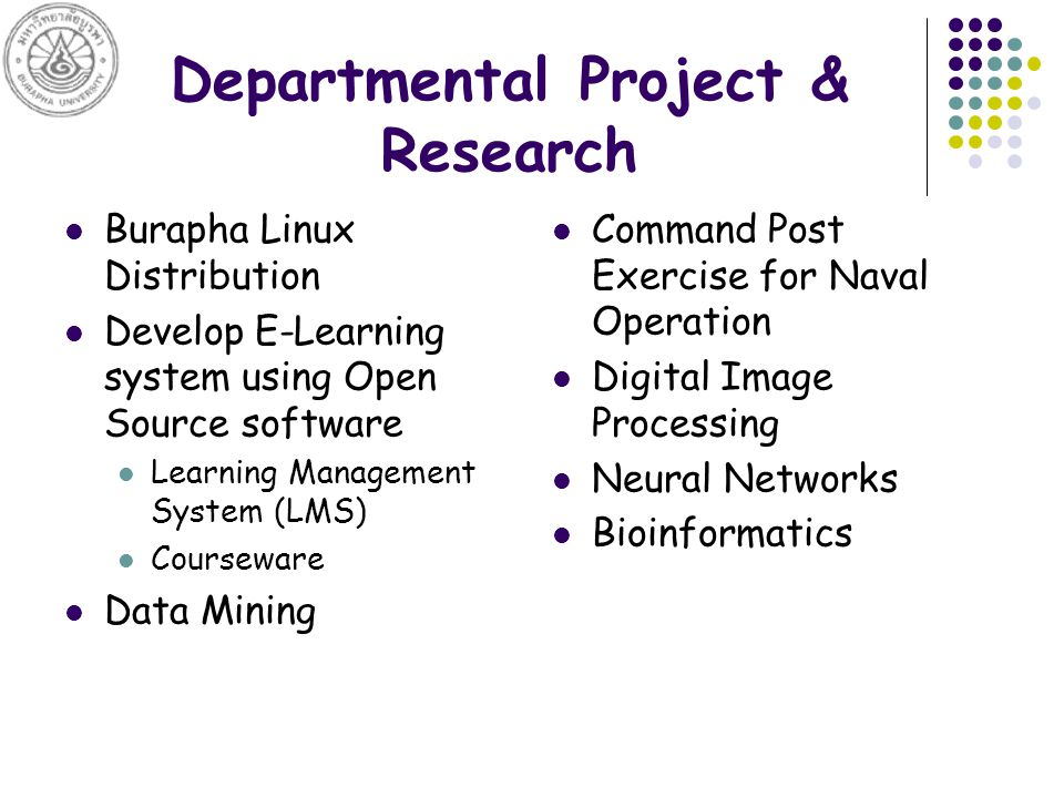 Departmental Project & Research Burapha Linux Distribution Develop E-Learning system using Open Source software Learning Management System (LMS) Courseware Data Mining Command Post Exercise for Naval Operation Digital Image Processing Neural Networks Bioinformatics