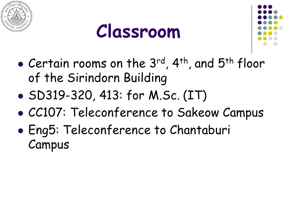 Classroom Certain rooms on the 3 rd, 4 th, and 5 th floor of the Sirindorn Building SD319-320, 413: for M.Sc.
