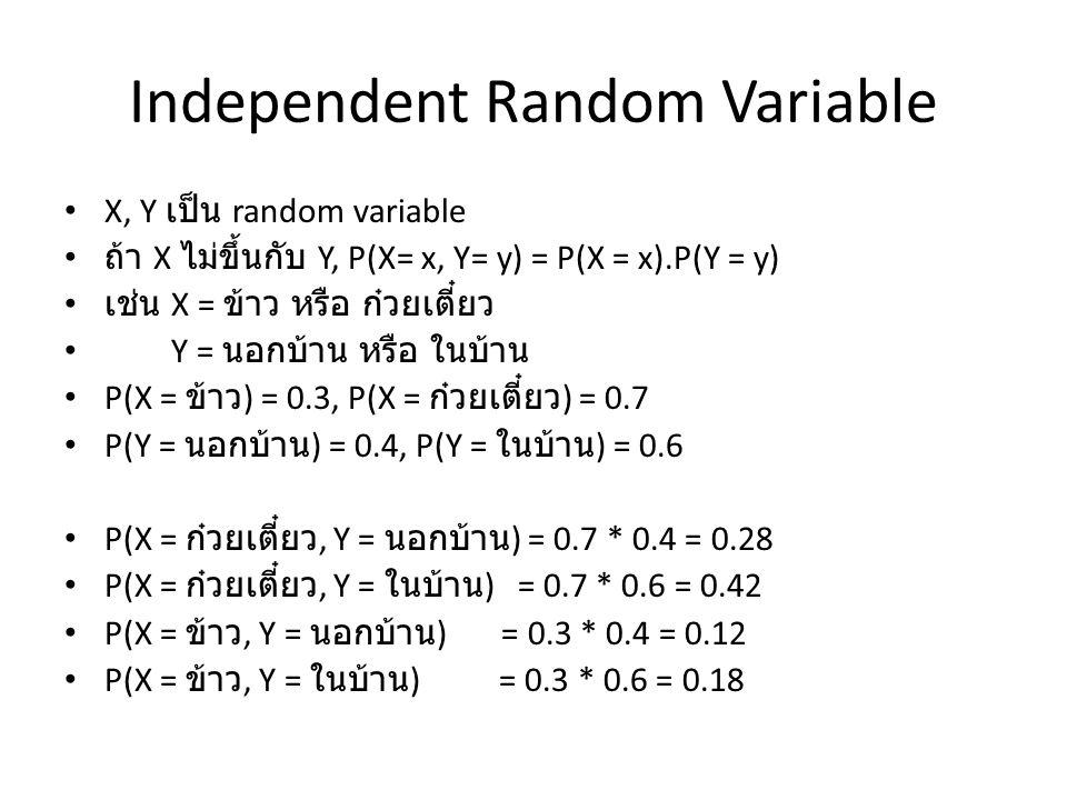 Independent Random Variable X, Y เป็น random variable ถ้า X ไม่ขึ้นกับ Y, P(X= x, Y= y) = P(X = x).P(Y = y) เช่น X = ข้าว หรือ ก๋วยเตี๋ยว Y = นอกบ้าน หรือ ในบ้าน P(X = ข้าว ) = 0.3, P(X = ก๋วยเตี๋ยว ) = 0.7 P(Y = นอกบ้าน ) = 0.4, P(Y = ในบ้าน ) = 0.6 P(X = ก๋วยเตี๋ยว, Y = นอกบ้าน ) = 0.7 * 0.4 = 0.28 P(X = ก๋วยเตี๋ยว, Y = ในบ้าน ) = 0.7 * 0.6 = 0.42 P(X = ข้าว, Y = นอกบ้าน ) = 0.3 * 0.4 = 0.12 P(X = ข้าว, Y = ในบ้าน ) = 0.3 * 0.6 = 0.18