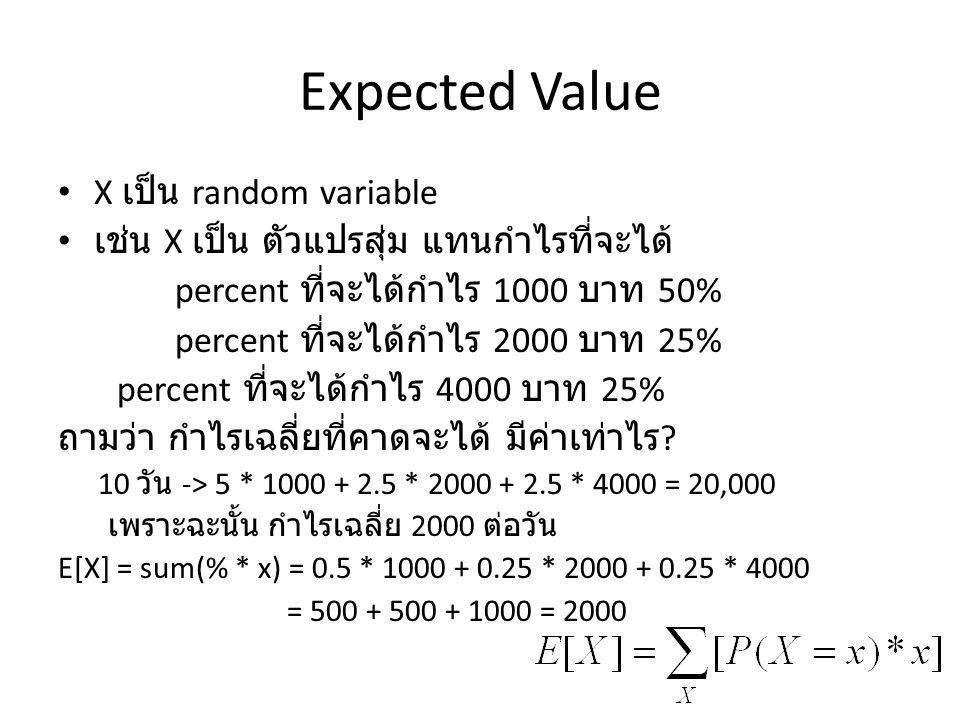 Expected Value X เป็น random variable เช่น X เป็น ตัวแปรสุ่ม แทนกำไรที่จะได้ percent ที่จะได้กำไร 1000 บาท 50% percent ที่จะได้กำไร 2000 บาท 25% percent ที่จะได้กำไร 4000 บาท 25% ถามว่า กำไรเฉลี่ยที่คาดจะได้ มีค่าเท่าไร .