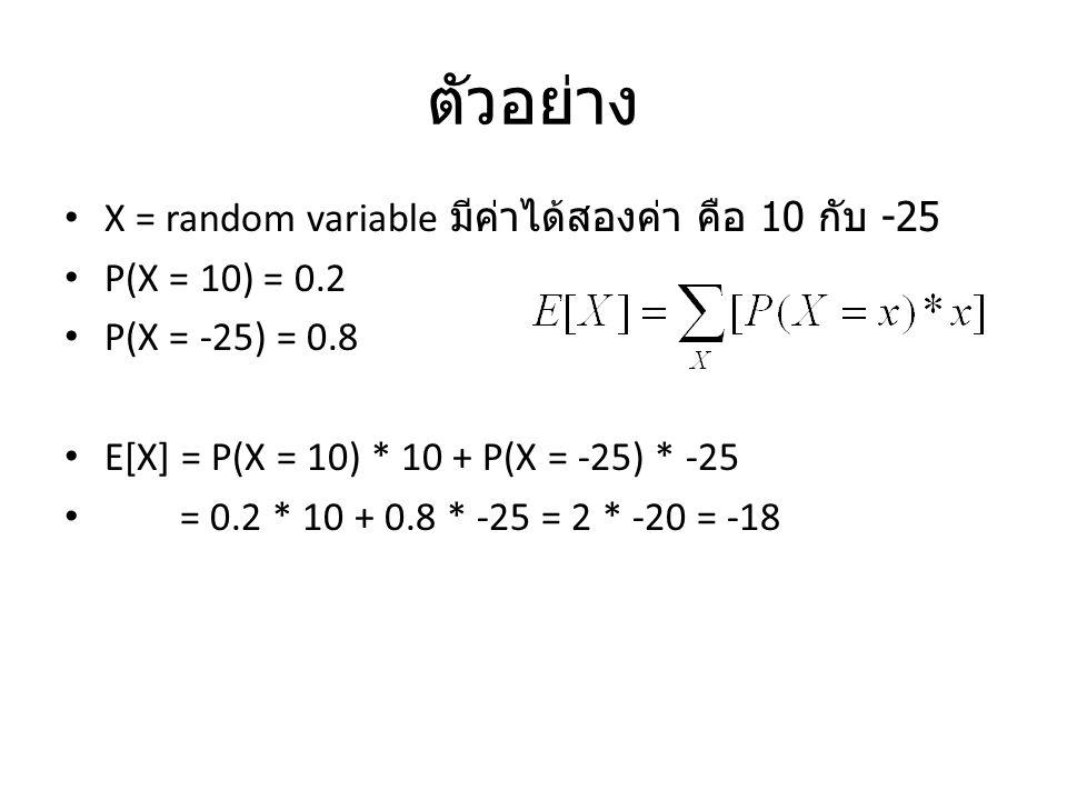 ตัวอย่าง X = random variable มีค่าได้สองค่า คือ 10 กับ -25 P(X = 10) = 0.2 P(X = -25) = 0.8 E[X] = P(X = 10) * 10 + P(X = -25) * -25 = 0.2 * 10 + 0.8 * -25 = 2 * -20 = -18