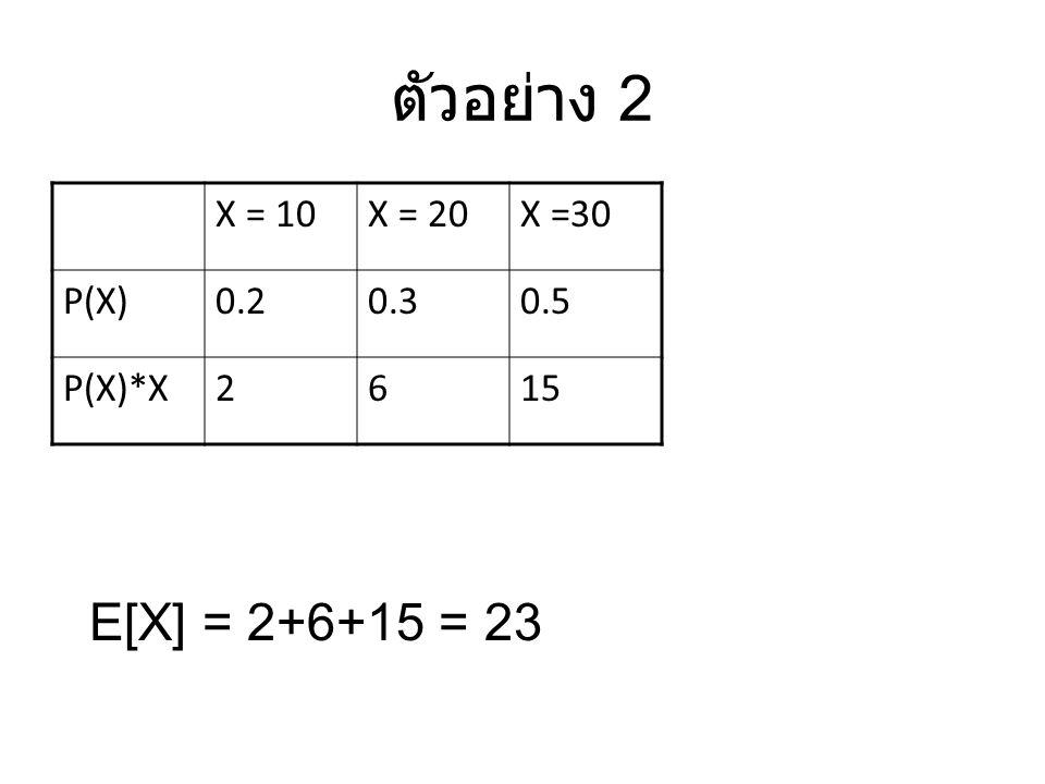 ตัวอย่าง 2 X = 10X = 20X =30 P(X)0.20.30.5 P(X)*X2615 E[X] = 2+6+15 = 23